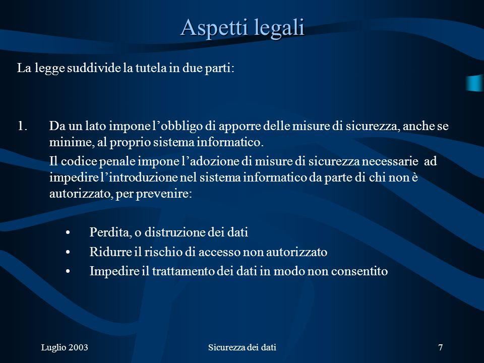Luglio 2003Sicurezza dei dati7 Aspetti legali La legge suddivide la tutela in due parti: 1.Da un lato impone lobbligo di apporre delle misure di sicurezza, anche se minime, al proprio sistema informatico.