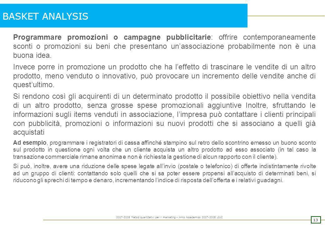 12 2007-2008 Metodi quantitativi per il marketing – Anno Accademico 2007-2008 LIUC BASKET ANALYSIS Le informazioni derivanti da una MBA possono essere