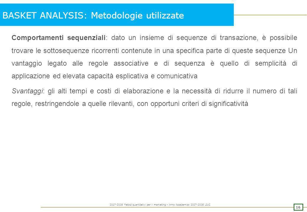 15 2007-2008 Metodi quantitativi per il marketing – Anno Accademico 2007-2008 LIUC BASKET ANALYSIS: metodologie utilizzate Regole associative e sequen