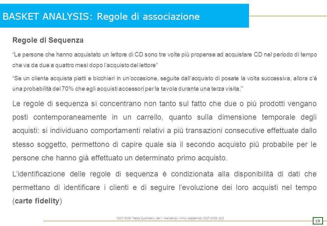 17 2007-2008 Metodi quantitativi per il marketing – Anno Accademico 2007-2008 LIUC BASKET ANALYSIS: Regole di associazione Obiettivo: identificare del