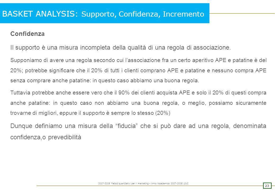22 2007-2008 Metodi quantitativi per il marketing – Anno Accademico 2007-2008 LIUC BASKET ANALYSIS: Supporto, Confidenza, Incremento Possiamo quindi a