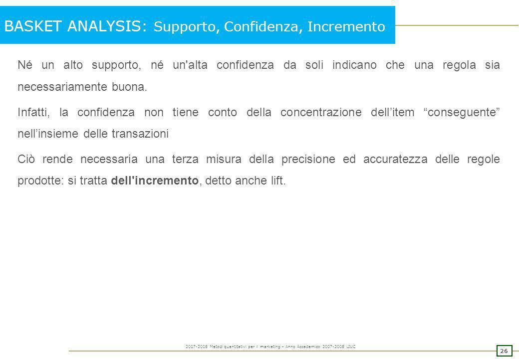 25 2007-2008 Metodi quantitativi per il marketing – Anno Accademico 2007-2008 LIUC BASKET ANALYSIS: Supporto, Confidenza, Incremento Esempio: Scontrin