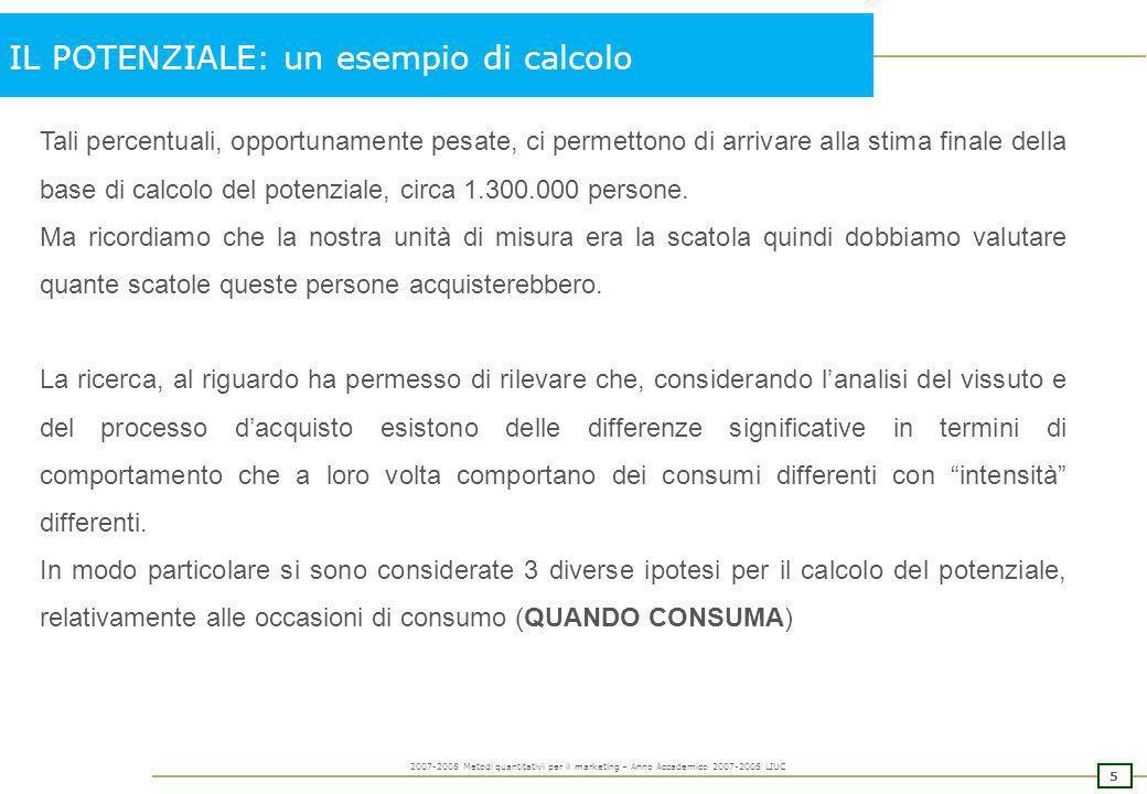 4 2007-2008 Metodi quantitativi per il marketing – Anno Accademico 2007-2008 LIUC IL POTENZIALE: un esempio di calcolo Ma quanti di questi avrebbero a
