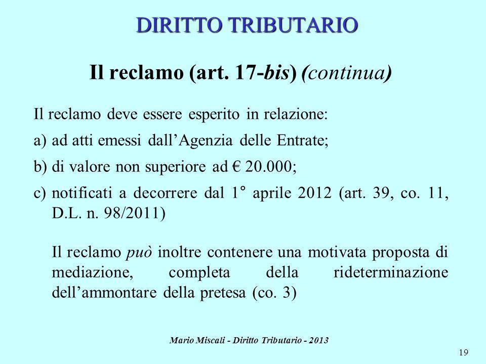 Mario Miscali - Diritto Tributario - 2013 19 DIRITTO TRIBUTARIO Il reclamo (art. 17-bis) (continua) Il reclamo deve essere esperito in relazione: a)ad
