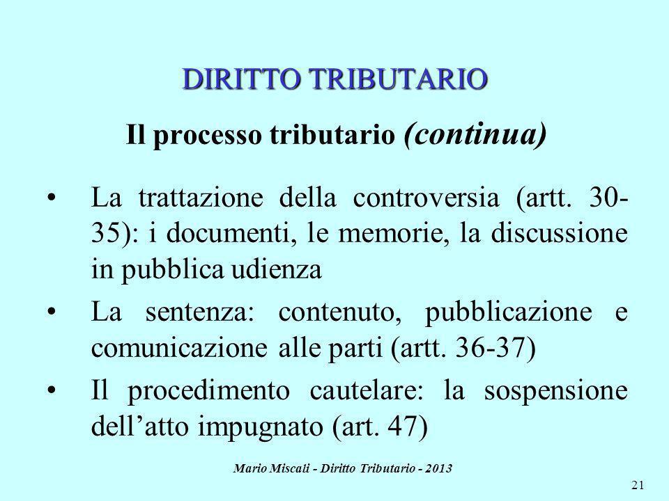 Mario Miscali - Diritto Tributario - 2013 21 DIRITTO TRIBUTARIO Il processo tributario (continua) La trattazione della controversia (artt. 30- 35): i