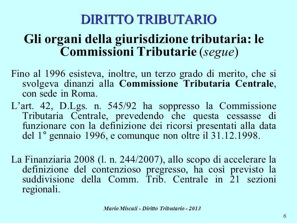 Mario Miscali - Diritto Tributario - 2013 6 DIRITTO TRIBUTARIO Gli organi della giurisdizione tributaria: le Commissioni Tributarie (segue) Fino al 1996 esisteva, inoltre, un terzo grado di merito, che si svolgeva dinanzi alla Commissione Tributaria Centrale, con sede in Roma.