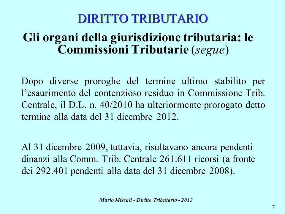 Mario Miscali - Diritto Tributario - 2013 7 DIRITTO TRIBUTARIO Gli organi della giurisdizione tributaria: le Commissioni Tributarie (segue) Dopo diverse proroghe del termine ultimo stabilito per lesaurimento del contenzioso residuo in Commissione Trib.