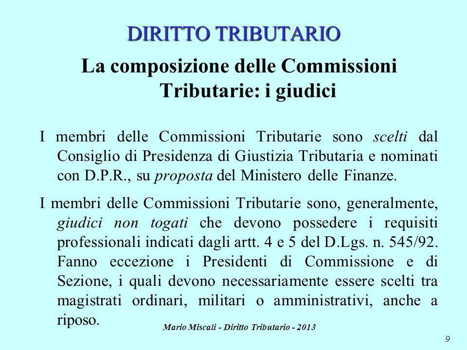 Mario Miscali - Diritto Tributario - 2013 10 DIRITTO TRIBUTARIO La composizione delle Commissioni Tributarie: i giudici Ogni membro delle Commissioni tributarie deve possedere i requisiti previsti dallart.