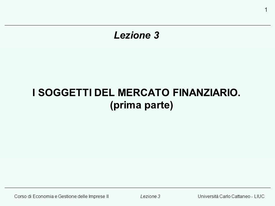 Corso di Economia e Gestione delle Imprese IIUniversità Carlo Cattaneo - LIUCLezione 3 2 I soggetti del mercato finanziario