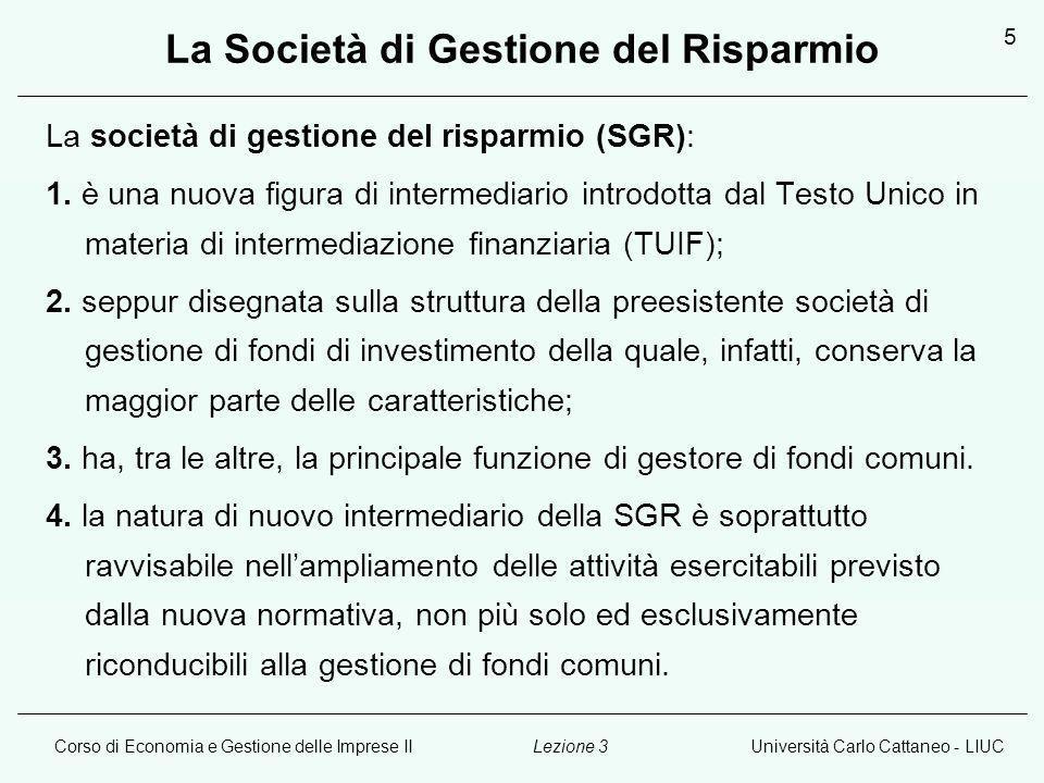 Corso di Economia e Gestione delle Imprese IIUniversità Carlo Cattaneo - LIUCLezione 3 5 La Società di Gestione del Risparmio La società di gestione del risparmio (SGR): 1.