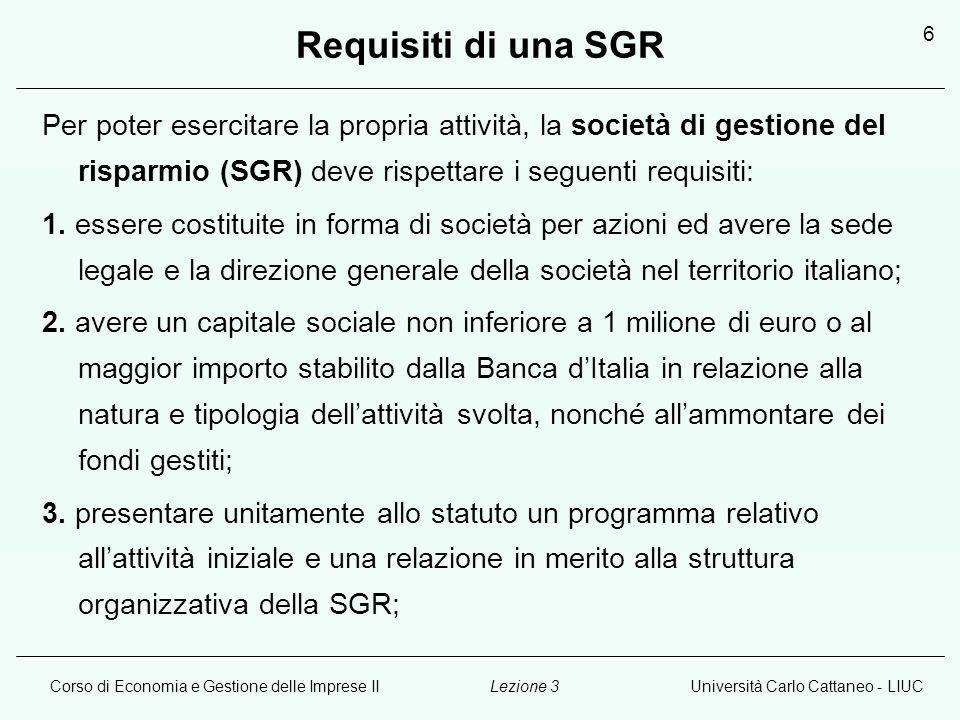 Corso di Economia e Gestione delle Imprese IIUniversità Carlo Cattaneo - LIUCLezione 3 6 Requisiti di una SGR Per poter esercitare la propria attività, la società di gestione del risparmio (SGR) deve rispettare i seguenti requisiti: 1.