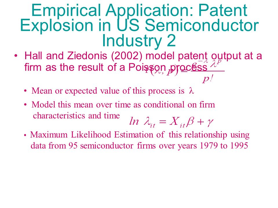 Empirical Application: Patent Explosion in US Semiconductor Industry 2 Hall and Ziedonis (2002) model patent output at a firm as the result of a Poiss
