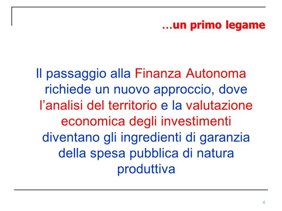 6 … un primo legame Il passaggio alla Finanza Autonoma richiede un nuovo approccio, dove lanalisi del territorio e la valutazione economica degli inve