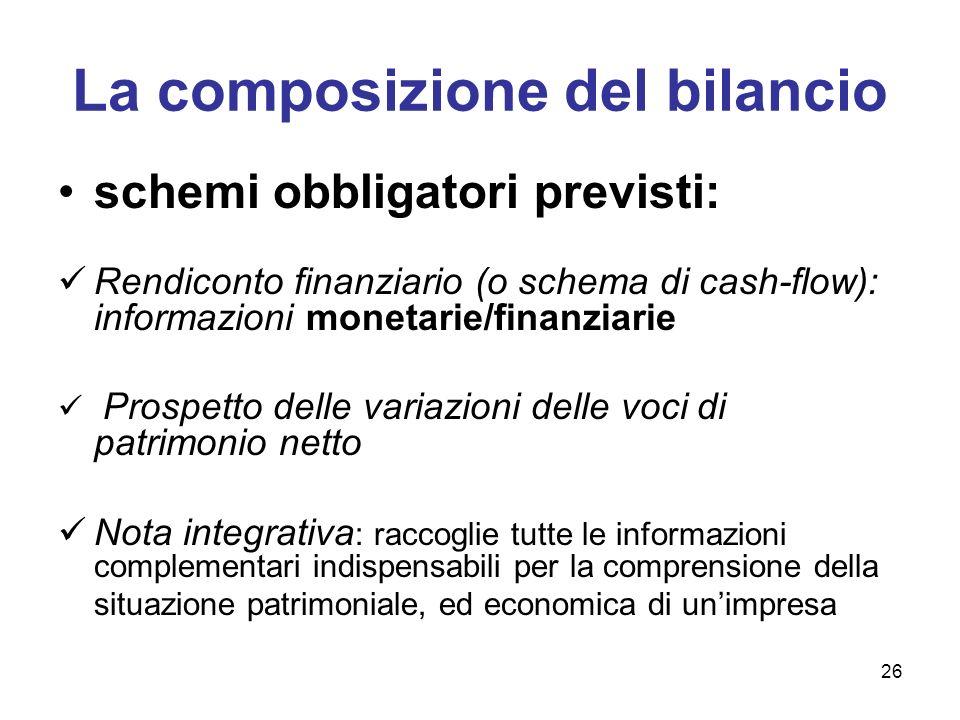 26 La composizione del bilancio schemi obbligatori previsti: Rendiconto finanziario (o schema di cash-flow): informazioni monetarie/finanziarie Prospe