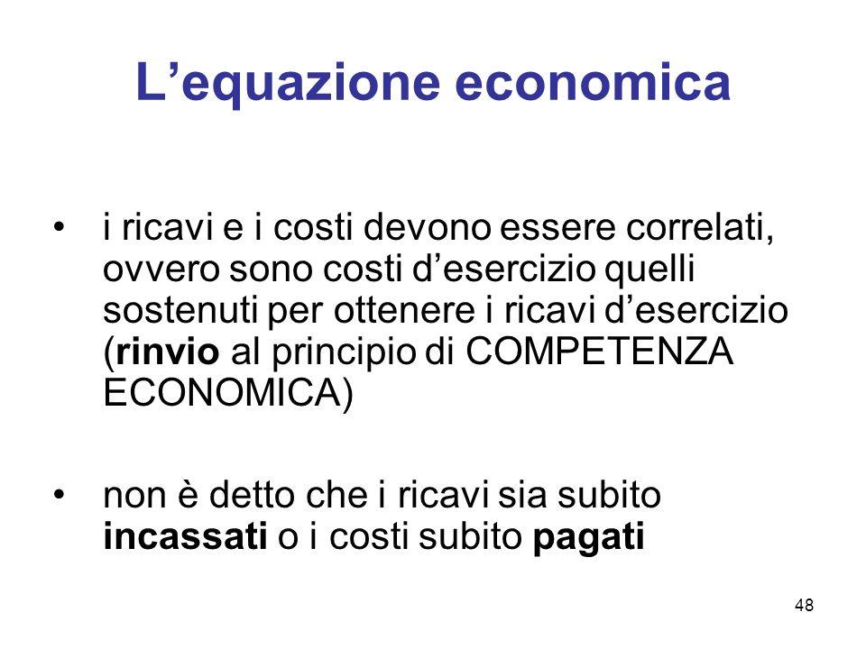 48 Lequazione economica i ricavi e i costi devono essere correlati, ovvero sono costi desercizio quelli sostenuti per ottenere i ricavi desercizio (ri