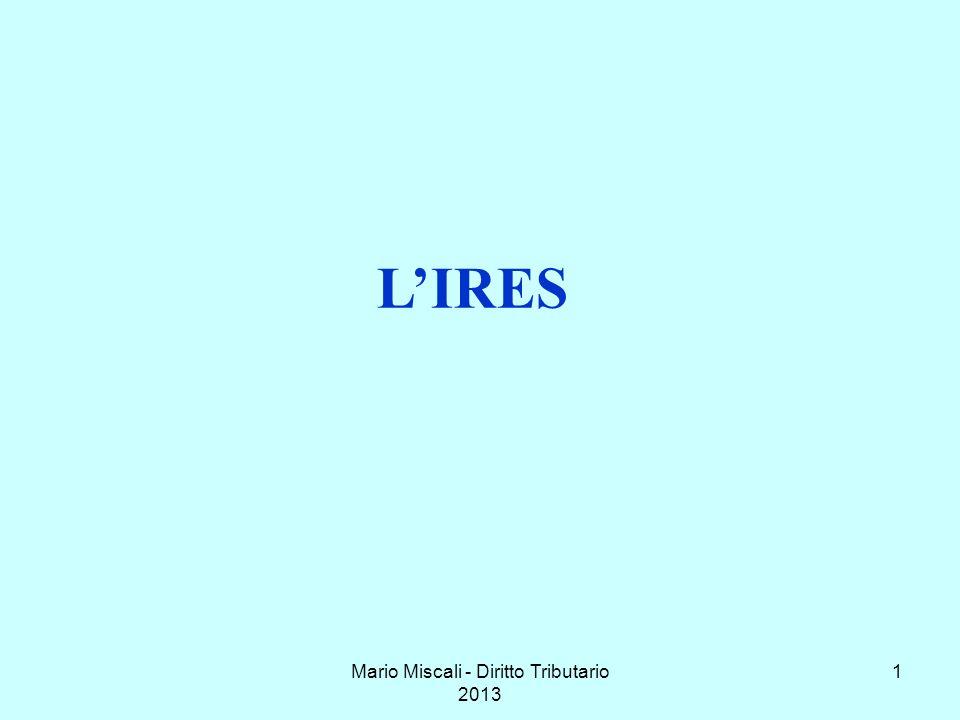 Mario Miscali - Diritto Tributario 20132 IRES: Imposta sul reddito delle società LIRES: introdotta nel 2004, in sostituzione dellIRPEG (Imposta sul reddito delle persone giuridiche), si applica al reddito delle società e degli enti, commerciali e non.