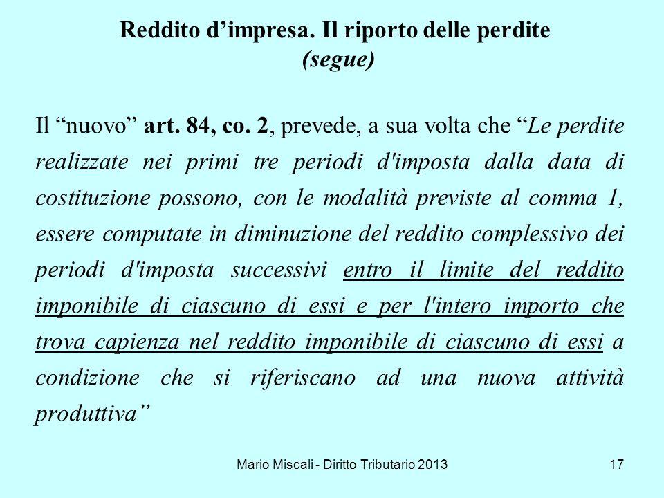 Mario Miscali - Diritto Tributario 201317 Reddito dimpresa. Il riporto delle perdite (segue) Il nuovo art. 84, co. 2, prevede, a sua volta che Le perd