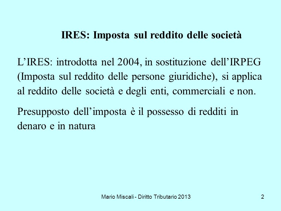 Mario Miscali - Diritto Tributario 20132 IRES: Imposta sul reddito delle società LIRES: introdotta nel 2004, in sostituzione dellIRPEG (Imposta sul re