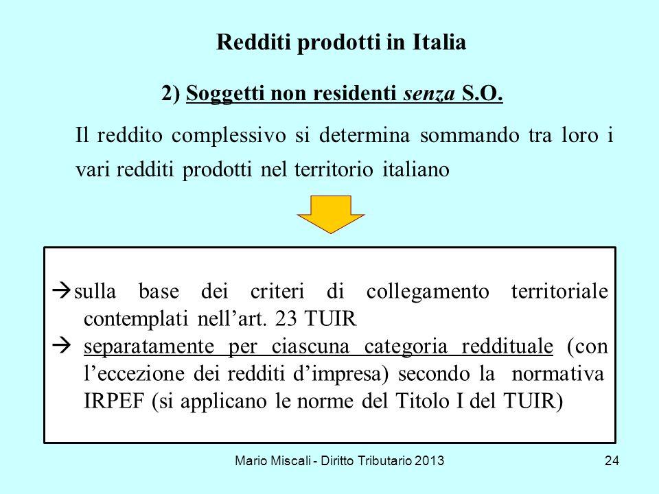 Mario Miscali - Diritto Tributario 201324 2)Soggetti non residenti senza S.O. Il reddito complessivo si determina sommando tra loro i vari redditi pro
