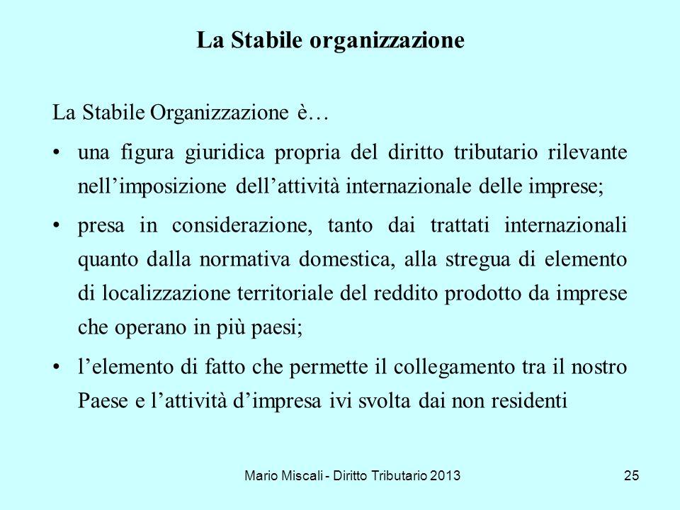 Mario Miscali - Diritto Tributario 201325 La Stabile Organizzazione è… una figura giuridica propria del diritto tributario rilevante nellimposizione d