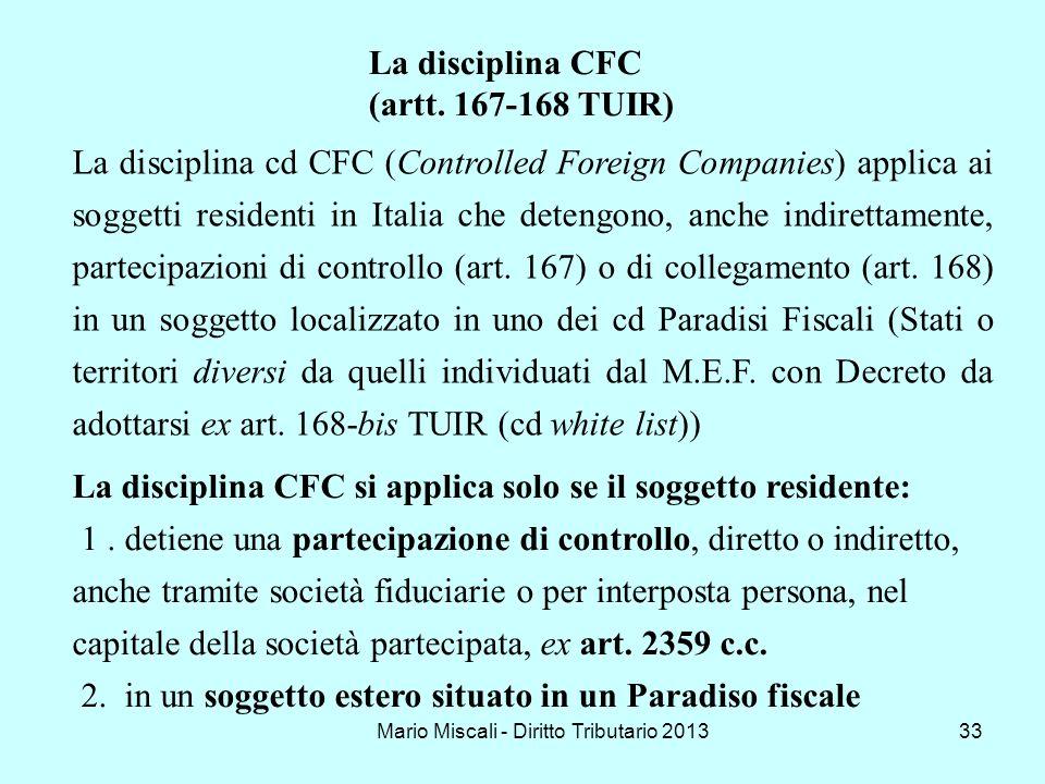 Mario Miscali - Diritto Tributario 201333 La disciplina CFC (artt. 167-168 TUIR) La disciplina cd CFC (Controlled Foreign Companies) applica ai sogget