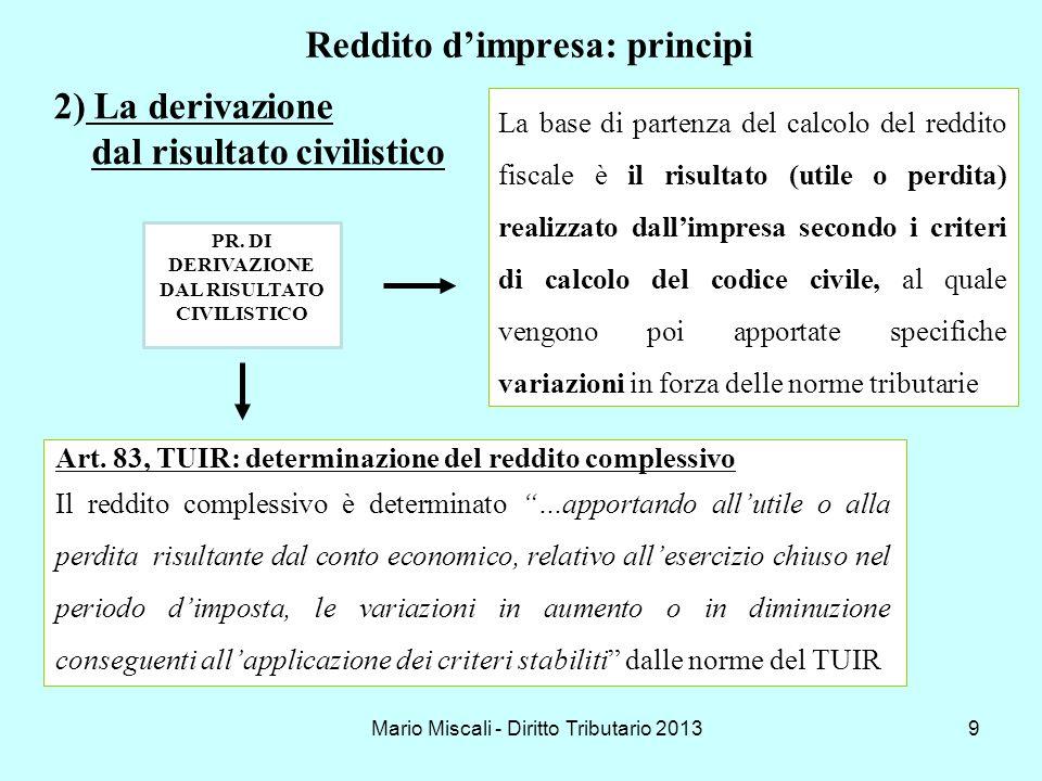 Mario Miscali - Diritto Tributario 201310 Reddito dimpresa: i principi Si apportano all utile o alla perdita risultante dal conto economico, le variazioni in aumento o in diminuzione conseguenti all applicazione dei criteri stabiliti dalle norme fiscali UTILE (o PERDITA) +/- VARIAZIONI FISCALI _________________________ = REDDITO IMPONIBILE La derivazione dal risultato civilistico (segue)