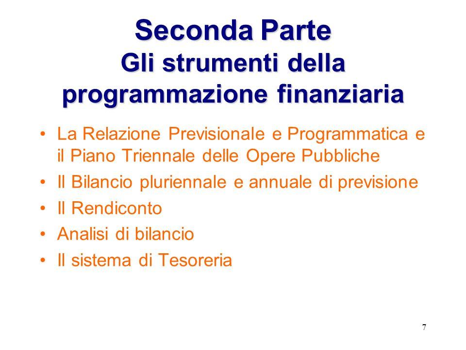 7 SecondaParte Gli strumenti della programmazione finanziaria Seconda Parte Gli strumenti della programmazione finanziaria La Relazione Previsionale e Programmatica e il Piano Triennale delle Opere Pubbliche Il Bilancio pluriennale e annuale di previsione Il Rendiconto Analisi di bilancio Il sistema di Tesoreria
