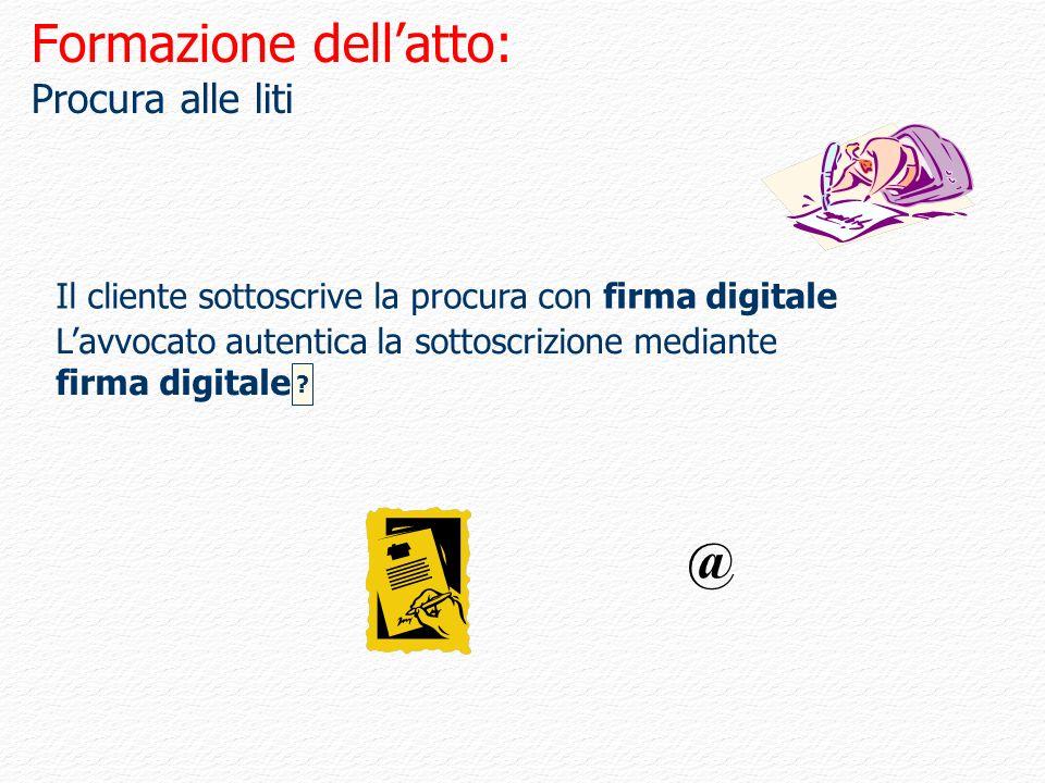 Formazione dellatto: Procura alle liti Il cliente sottoscrive la procura con firma digitale Lavvocato autentica la sottoscrizione mediante firma digit