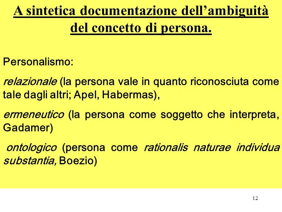 12 A sintetica documentazione dellambiguità del concetto di persona. Personalismo: relazionale (la persona vale in quanto riconosciuta come tale dagli