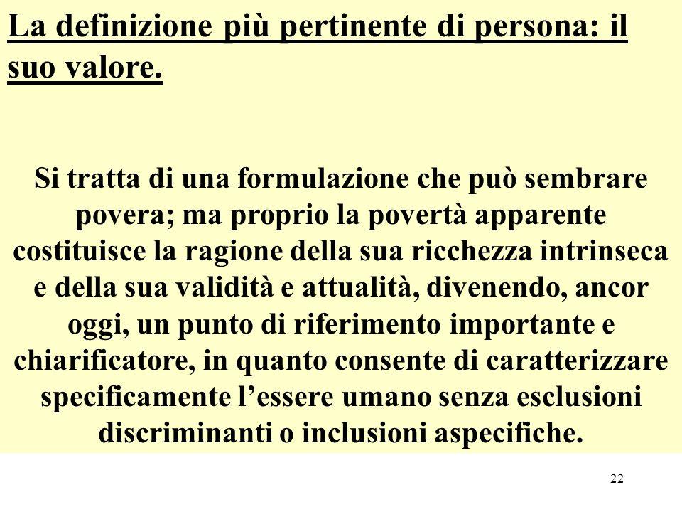 22 La definizione più pertinente di persona: il suo valore. Si tratta di una formulazione che può sembrare povera; ma proprio la povertà apparente cos
