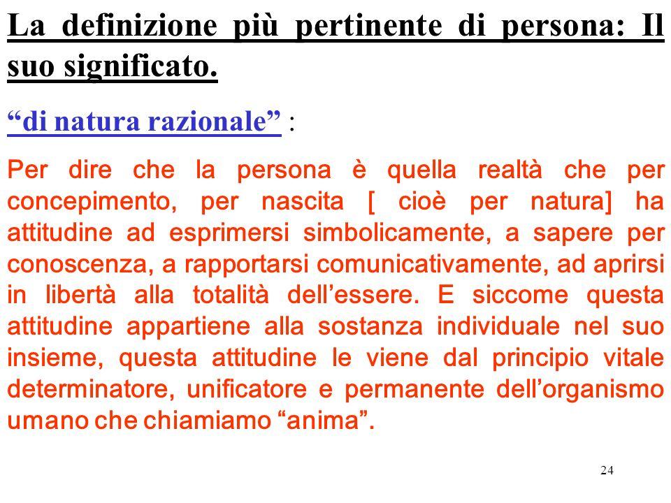 24 La definizione più pertinente di persona: Il suo significato. di natura razionale : Per dire che la persona è quella realtà che per concepimento, p