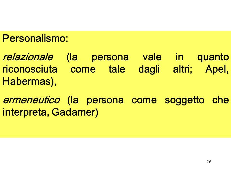 26 Personalismo: relazionale (la persona vale in quanto riconosciuta come tale dagli altri; Apel, Habermas), ermeneutico (la persona come soggetto che