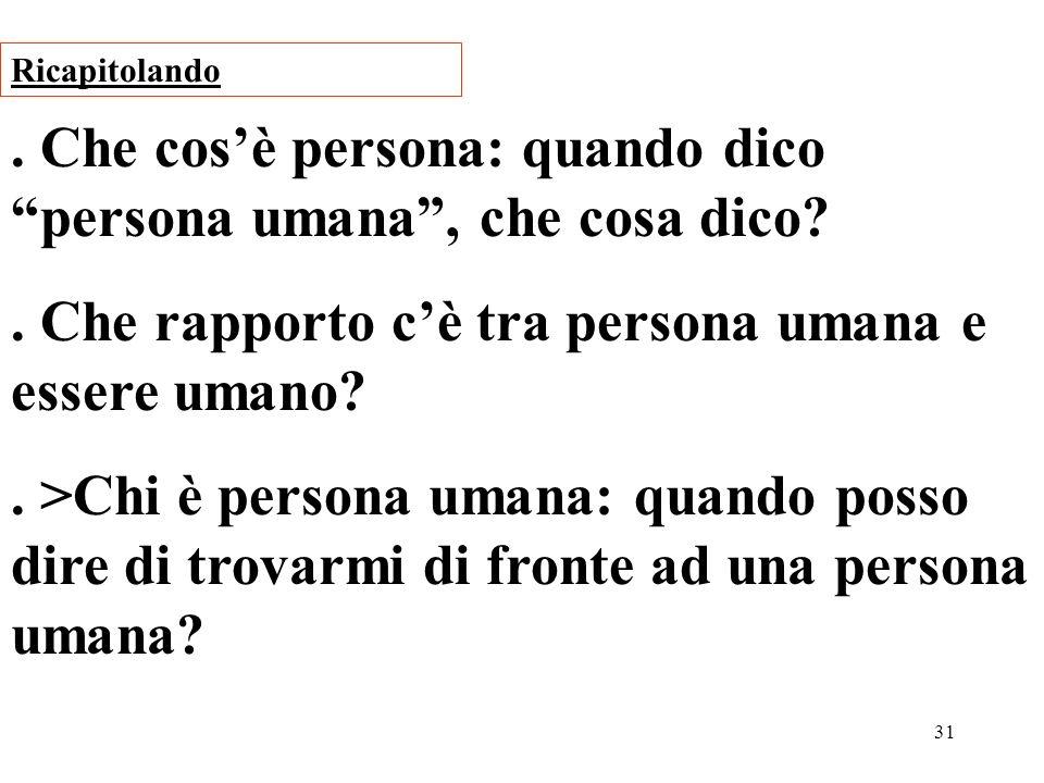 31. Che cosè persona: quando dico persona umana, che cosa dico?. Che rapporto cè tra persona umana e essere umano?. >Chi è persona umana: quando posso