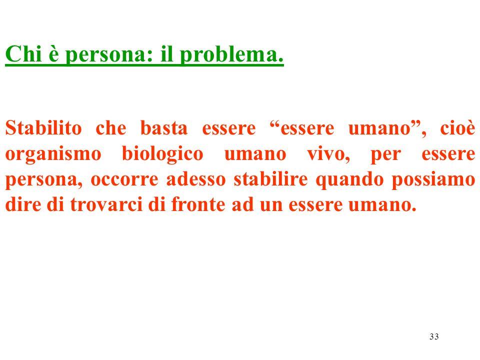 33 Chi è persona: il problema. Stabilito che basta essere essere umano, cioè organismo biologico umano vivo, per essere persona, occorre adesso stabil