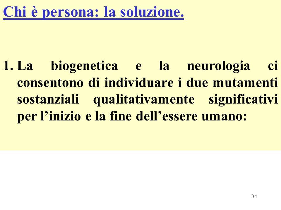 34 Chi è persona: la soluzione. 1.La biogenetica e la neurologia ci consentono di individuare i due mutamenti sostanziali qualitativamente significati