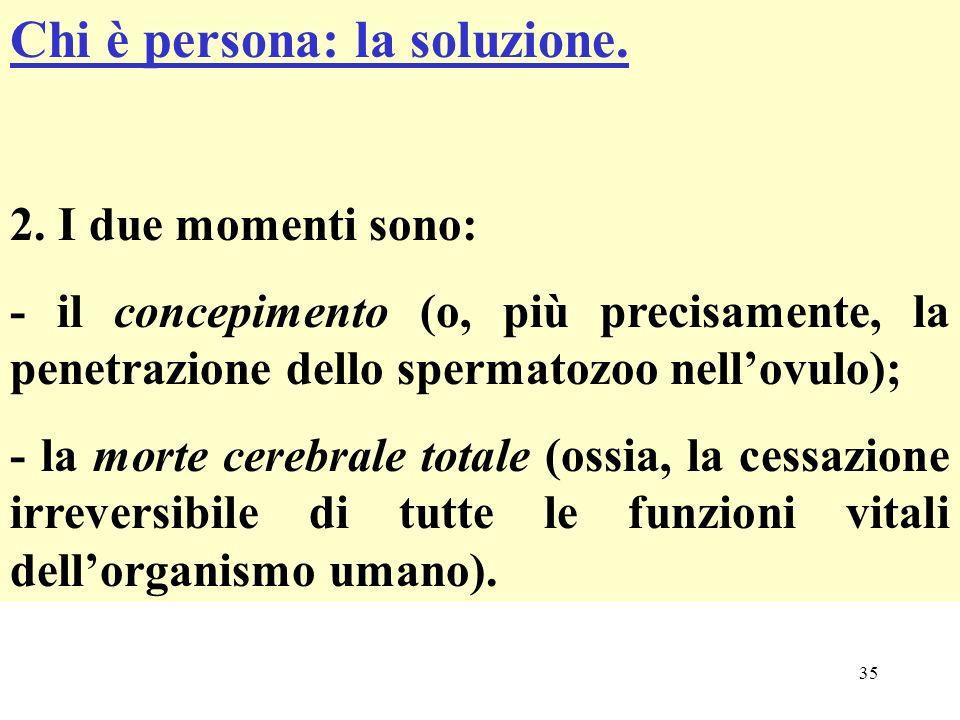 35 Chi è persona: la soluzione. 2. I due momenti sono: - il concepimento (o, più precisamente, la penetrazione dello spermatozoo nellovulo); - la mort
