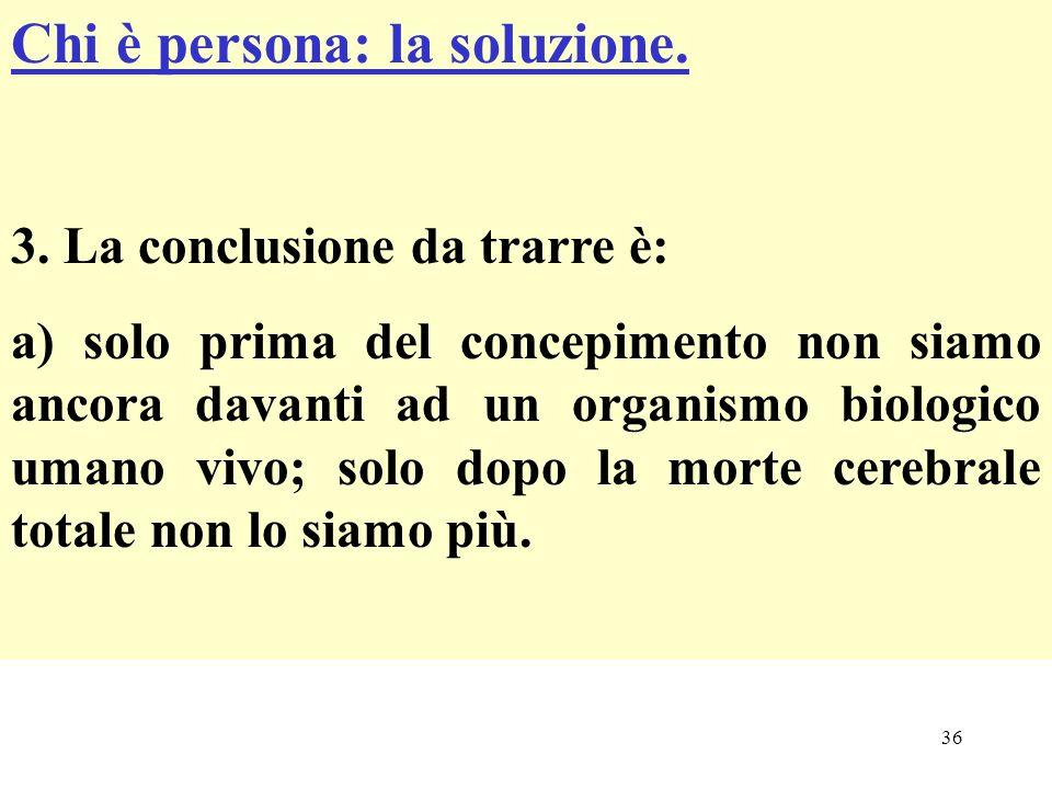 36 Chi è persona: la soluzione. 3. La conclusione da trarre è: a) solo prima del concepimento non siamo ancora davanti ad un organismo biologico umano