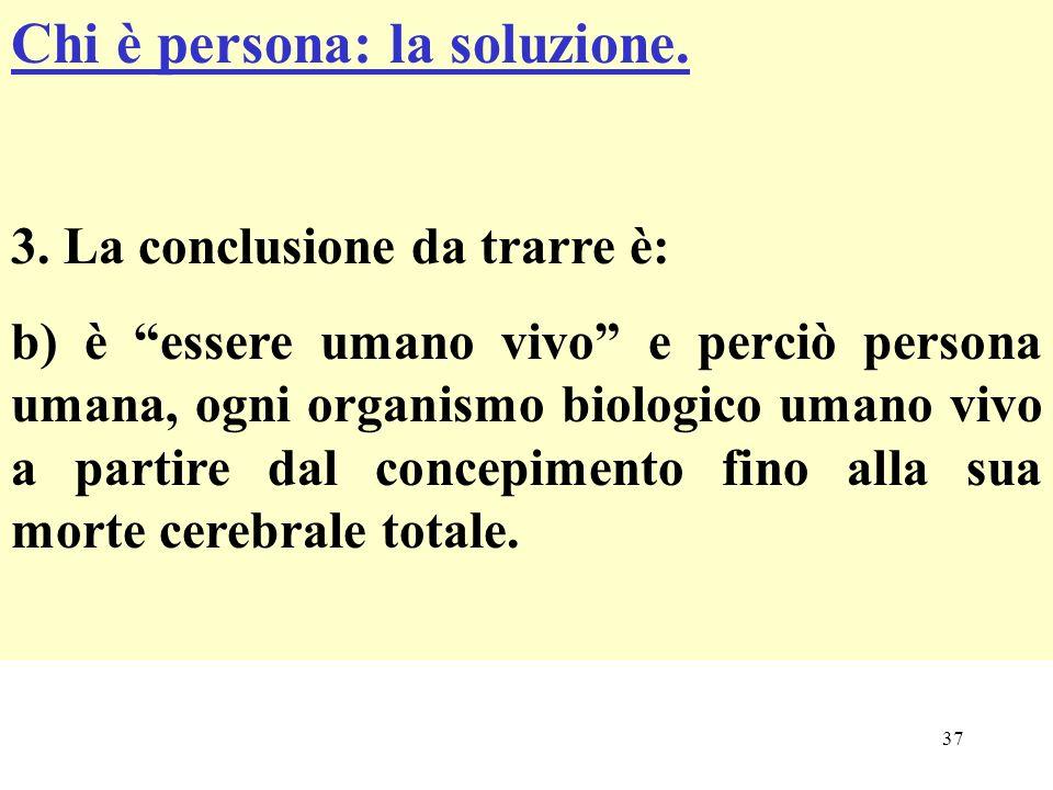 37 Chi è persona: la soluzione. 3. La conclusione da trarre è: b) è essere umano vivo e perciò persona umana, ogni organismo biologico umano vivo a pa