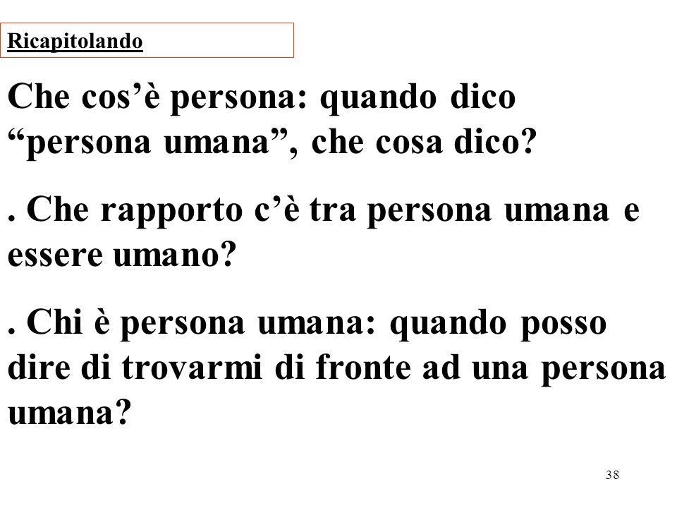 38 Che cosè persona: quando dico persona umana, che cosa dico?. Che rapporto cè tra persona umana e essere umano?. Chi è persona umana: quando posso d