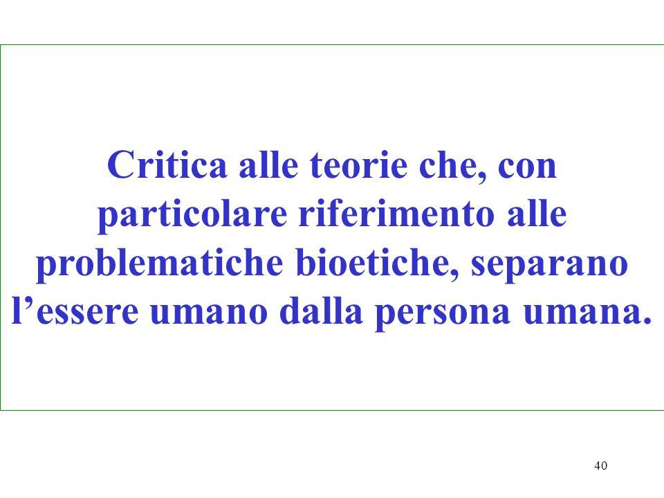 40 Critica alle teorie che, con particolare riferimento alle problematiche bioetiche, separano lessere umano dalla persona umana.