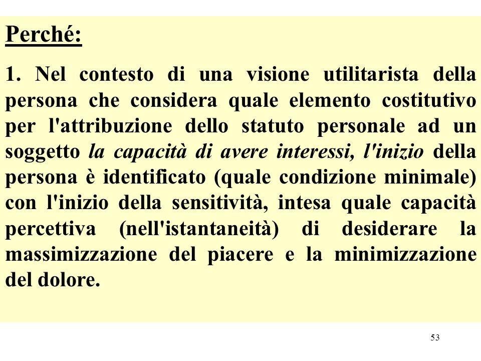 53 Perché: 1. Nel contesto di una visione utilitarista della persona che considera quale elemento costitutivo per l'attribuzione dello statuto persona
