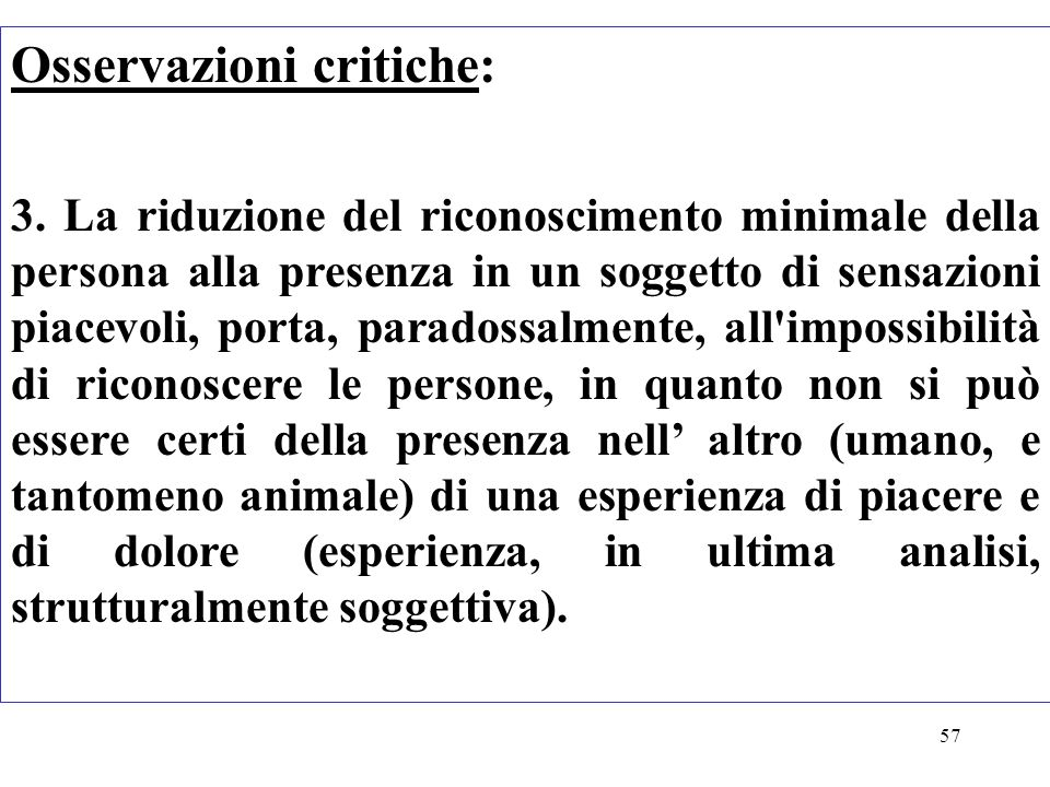 57 Osservazioni critiche: 3. La riduzione del riconoscimento minimale della persona alla presenza in un soggetto di sensazioni piacevoli, porta, parad