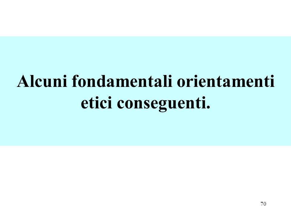70 Alcuni fondamentali orientamenti etici conseguenti.