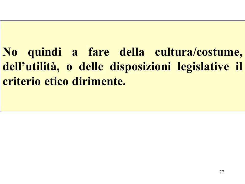 77 No quindi a fare della cultura/costume, dellutilità, o delle disposizioni legislative il criterio etico dirimente.