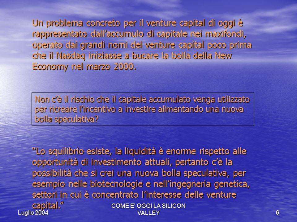 Luglio 2004 COME E' OGGI LA SILICON VALLEY6 Un problema concreto per il venture capital di oggi è rappresentato dallaccumulo di capitale nei maxifondi