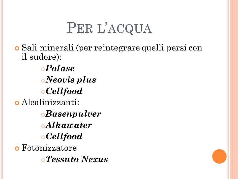 P ER L ACQUA Sali minerali (per reintegrare quelli persi con il sudore): Polase Neovis plus Cellfood Alcalinizzanti: Basenpulver Alkawater Cellfood Fo