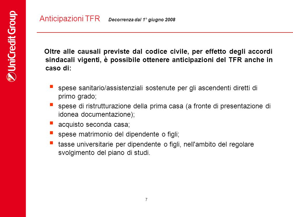 7 Anticipazioni TFR Oltre alle causali previste dal codice civile, per effetto degli accordi sindacali vigenti, è possibile ottenere anticipazioni del