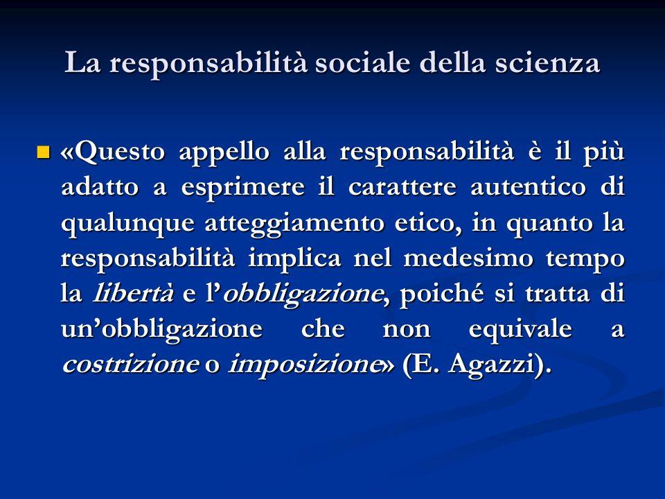 La responsabilità sociale della scienza «Questo appello alla responsabilità è il più adatto a esprimere il carattere autentico di qualunque atteggiame