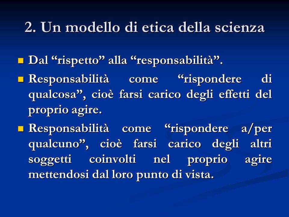 2. Un modello di etica della scienza Dal rispetto alla responsabilità. Dal rispetto alla responsabilità. Responsabilità come rispondere di qualcosa, c