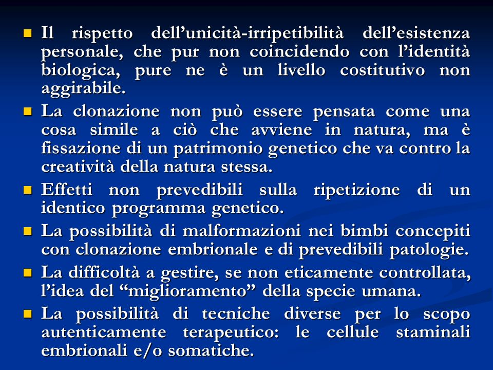 Il rispetto dellunicità-irripetibilità dellesistenza personale, che pur non coincidendo con lidentità biologica, pure ne è un livello costitutivo non aggirabile.